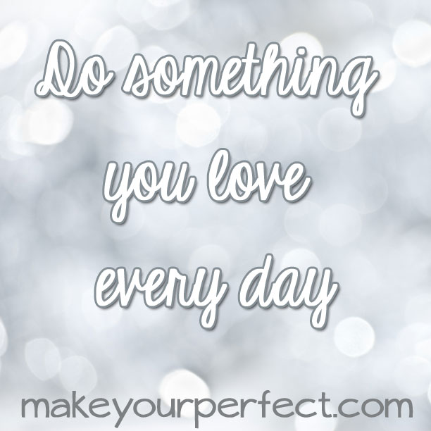 Do something you love every day